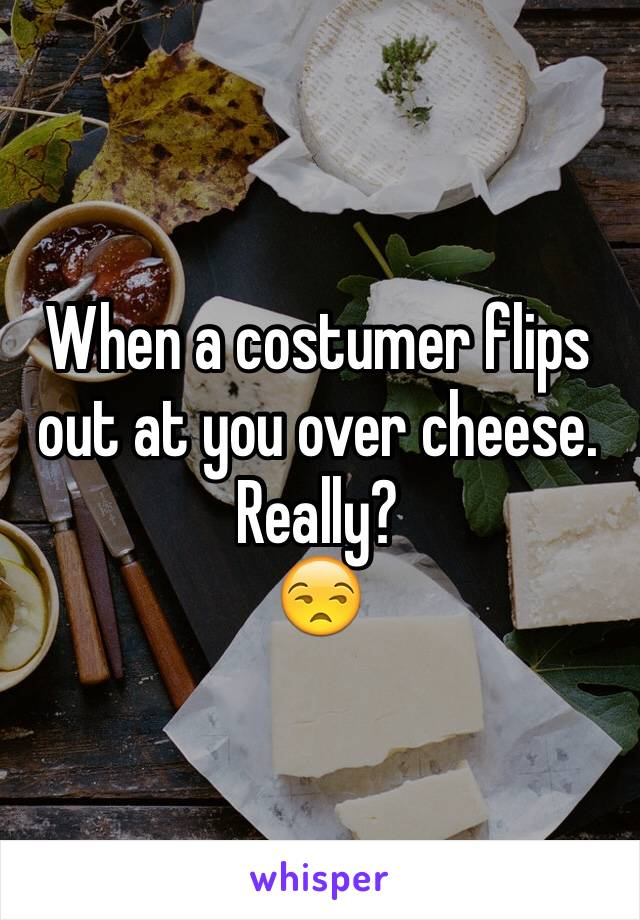 When a costumer flips out at you over cheese.  Really? 😒
