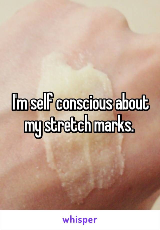 I'm self conscious about my stretch marks.