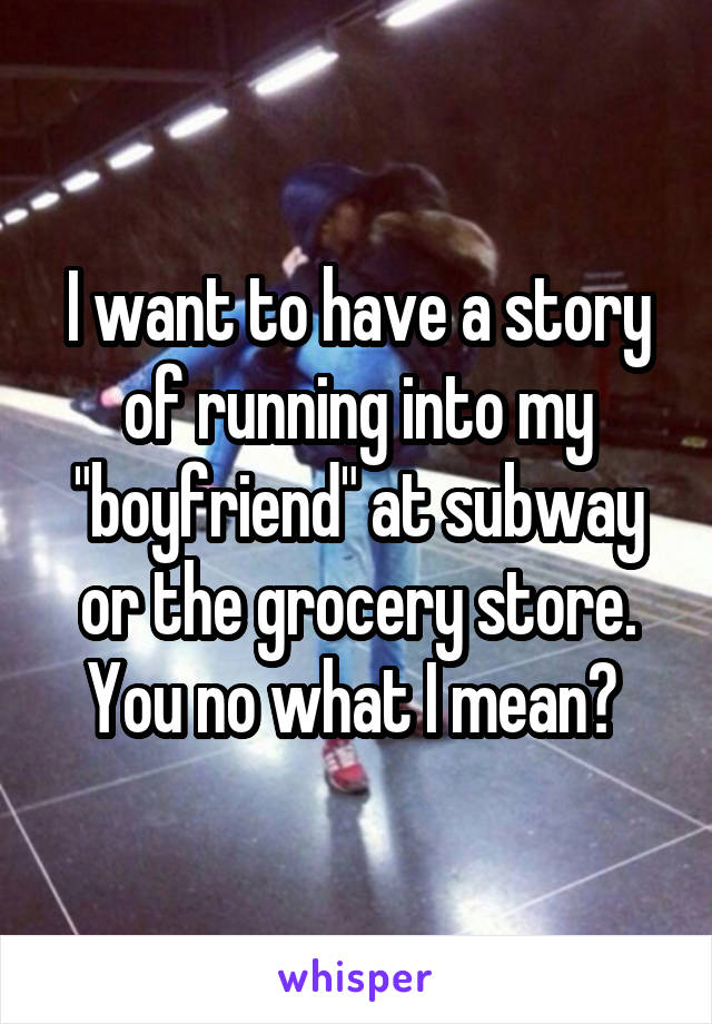 "I want to have a story of running into my ""boyfriend"" at subway or the grocery store. You no what I mean?"