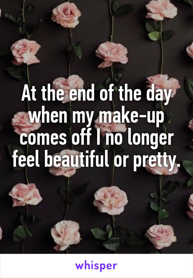 At the end of the day when my make-up comes off I no longer feel beautiful or pretty.