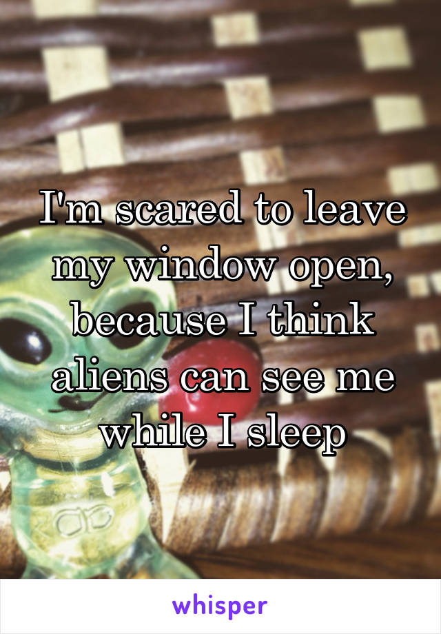 I'm scared to leave my window open, because I think aliens can see me while I sleep