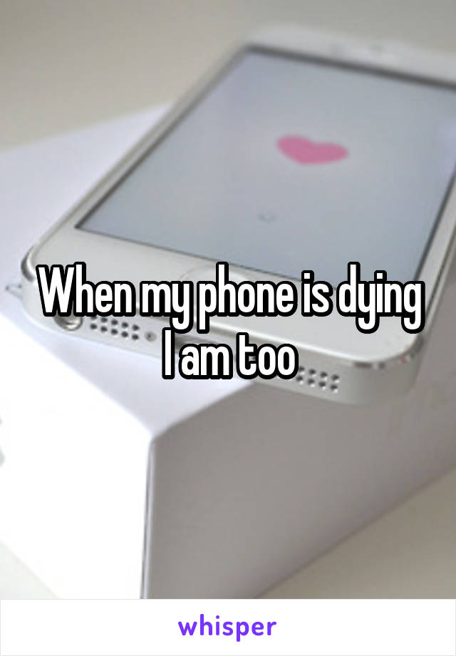 When my phone is dying I am too