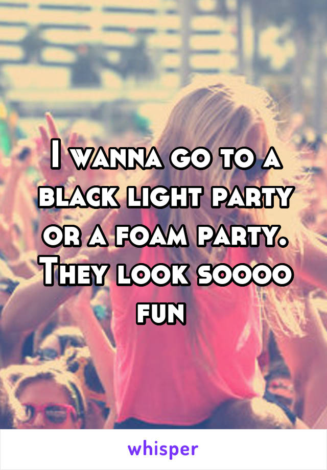I wanna go to a black light party or a foam party. They look soooo fun