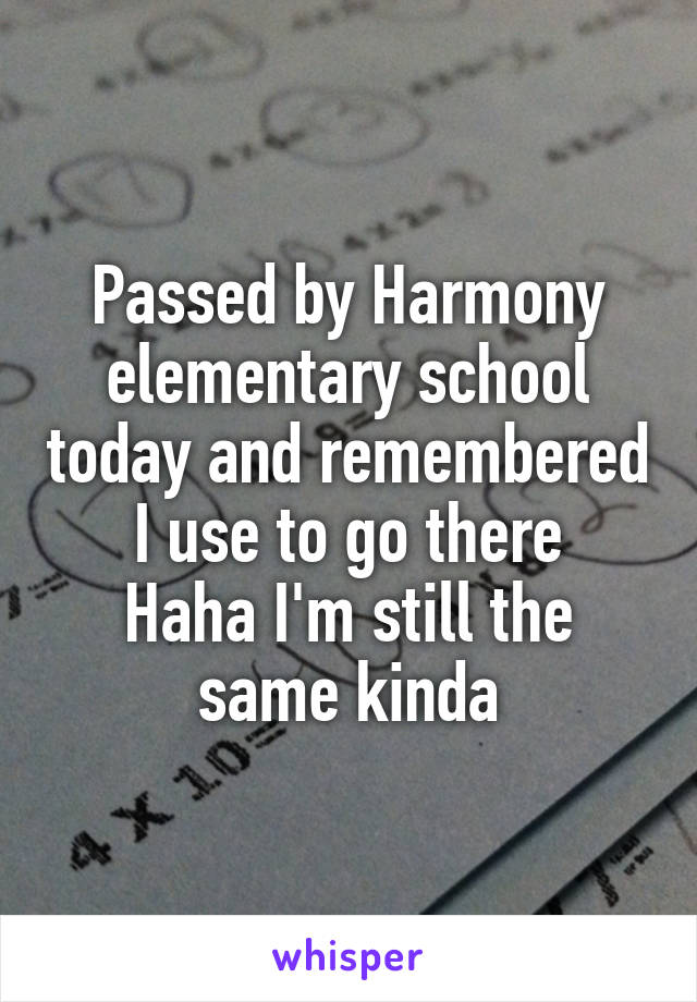 Passed by Harmony elementary school today and remembered I use to go there Haha I'm still the same kinda