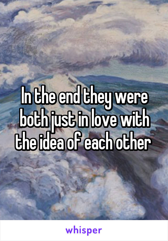 In the end they were both just in love with the idea of each other