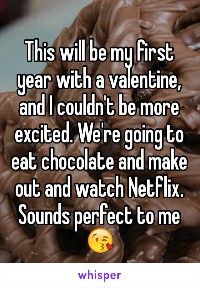 This will be my first year with a valentine, and I couldn't be more excited. We're going to eat chocolate and make out and watch Netflix. Sounds perfect to me 😘