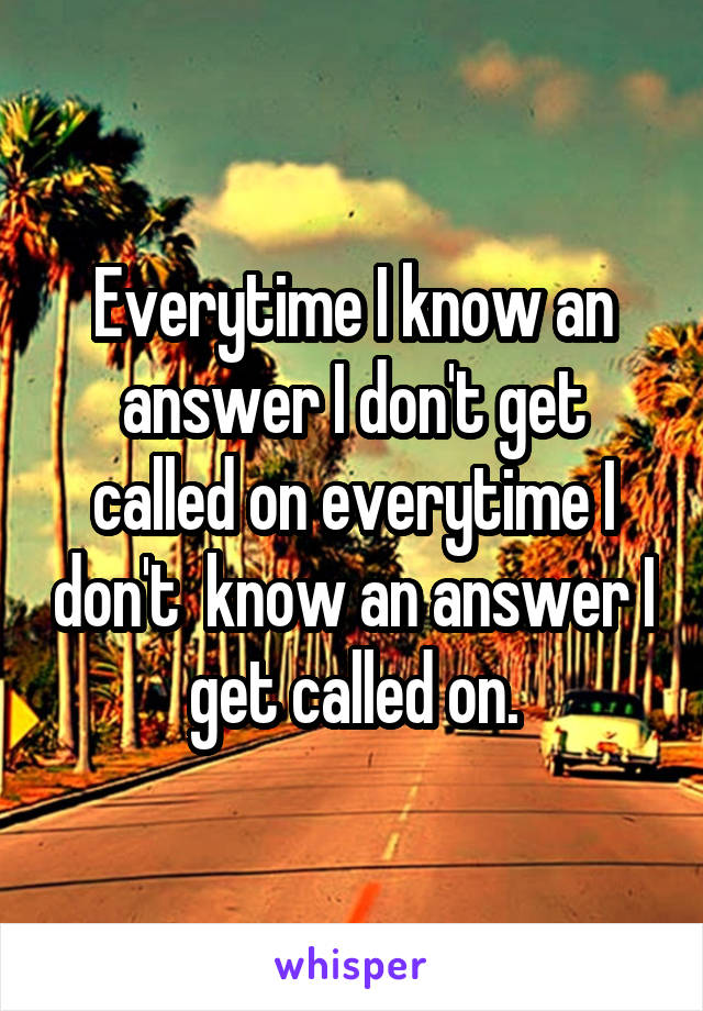 Everytime I know an answer I don't get called on everytime I don't  know an answer I get called on.