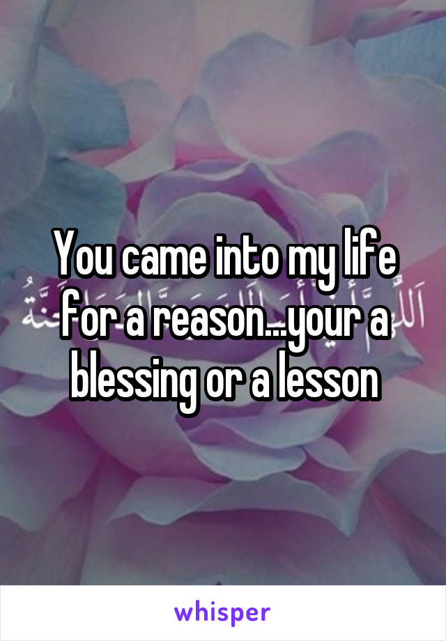 You came into my life for a reason...your a blessing or a lesson
