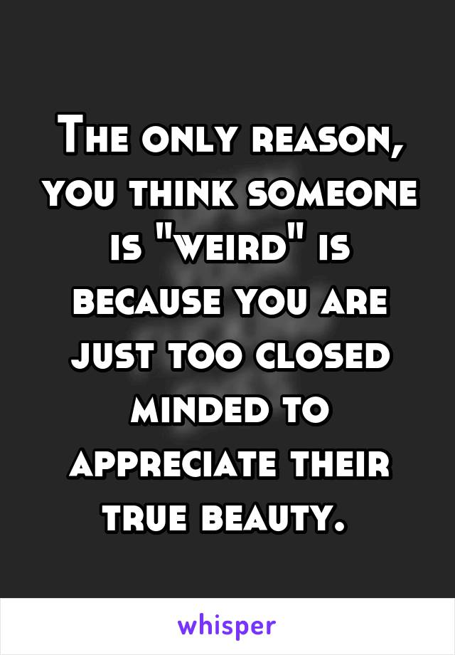 "The only reason, you think someone is ""weird"" is because you are just too closed minded to appreciate their true beauty."