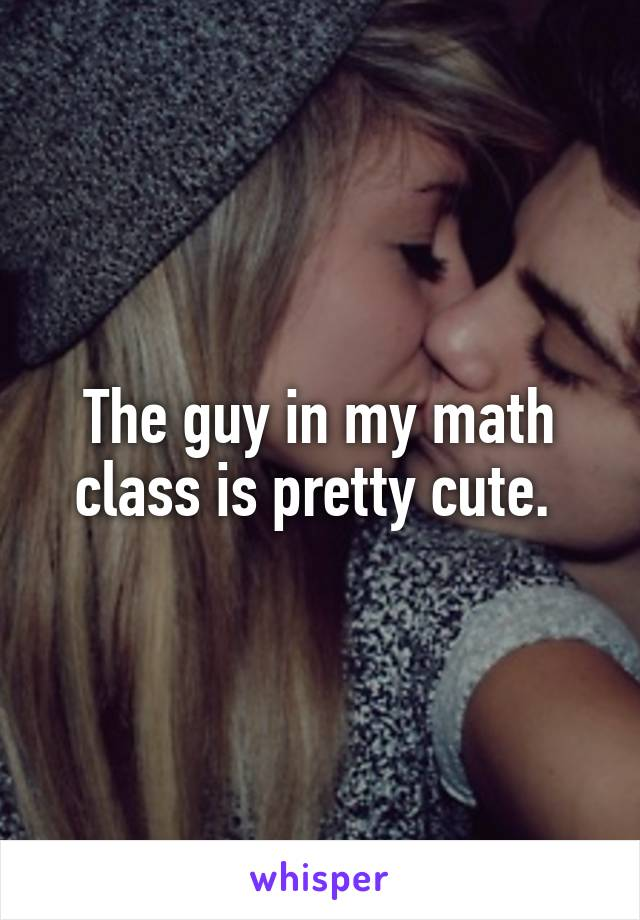 The guy in my math class is pretty cute.