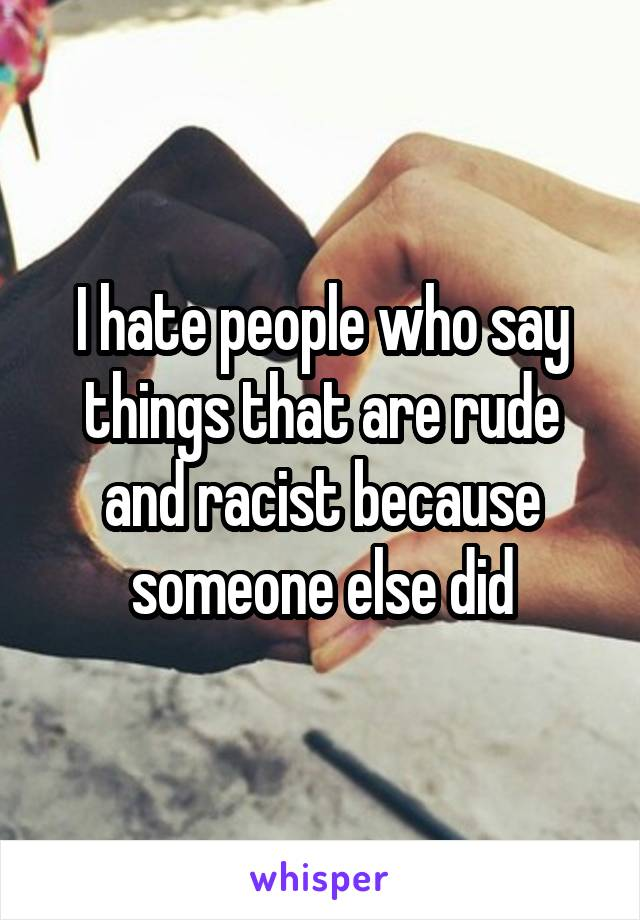I hate people who say things that are rude and racist because someone else did