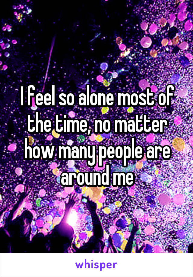 I feel so alone most of the time, no matter how many people are around me