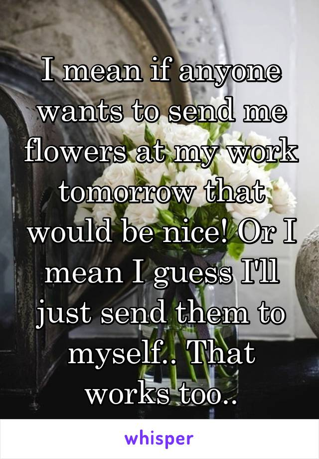 I mean if anyone wants to send me flowers at my work tomorrow that would be nice! Or I mean I guess I'll just send them to myself.. That works too..