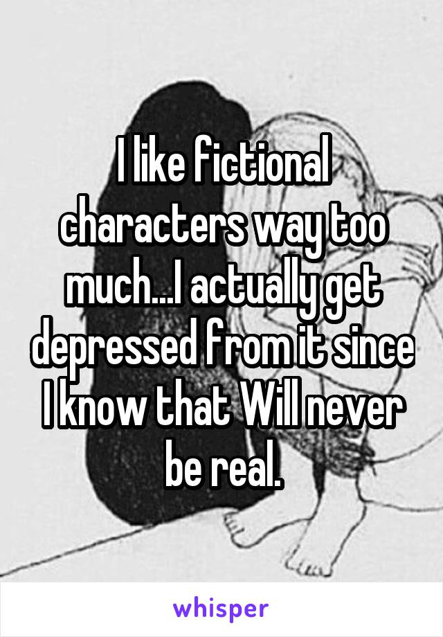 I like fictional characters way too much...I actually get depressed from it since I know that Will never be real.