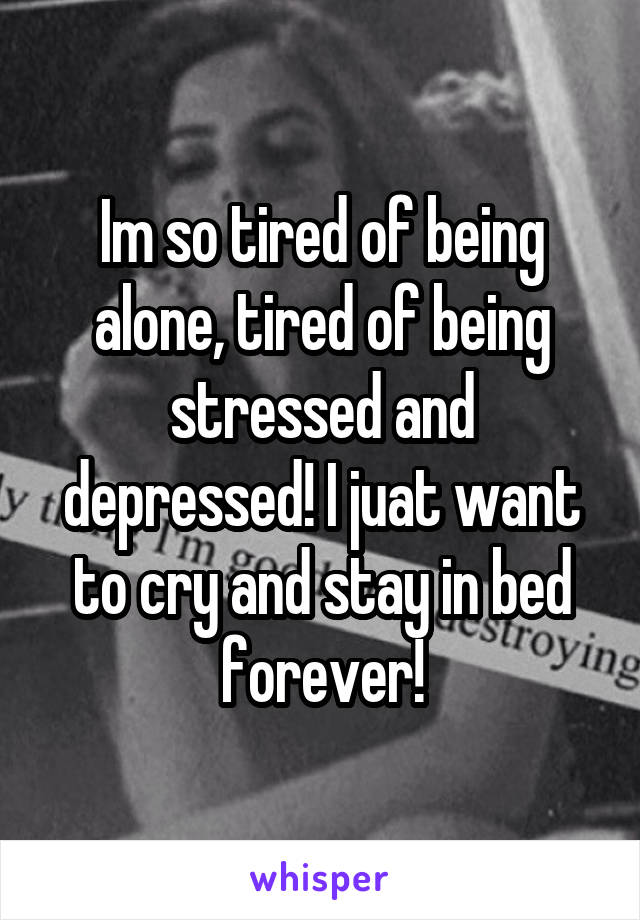 Im so tired of being alone, tired of being stressed and depressed! I juat want to cry and stay in bed forever!