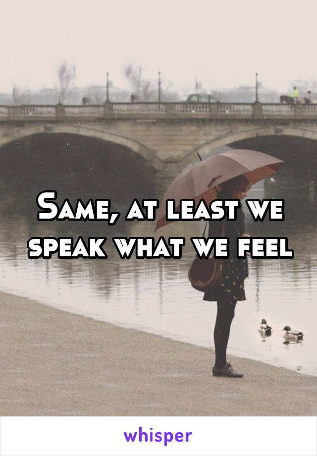 Same, at least we speak what we feel