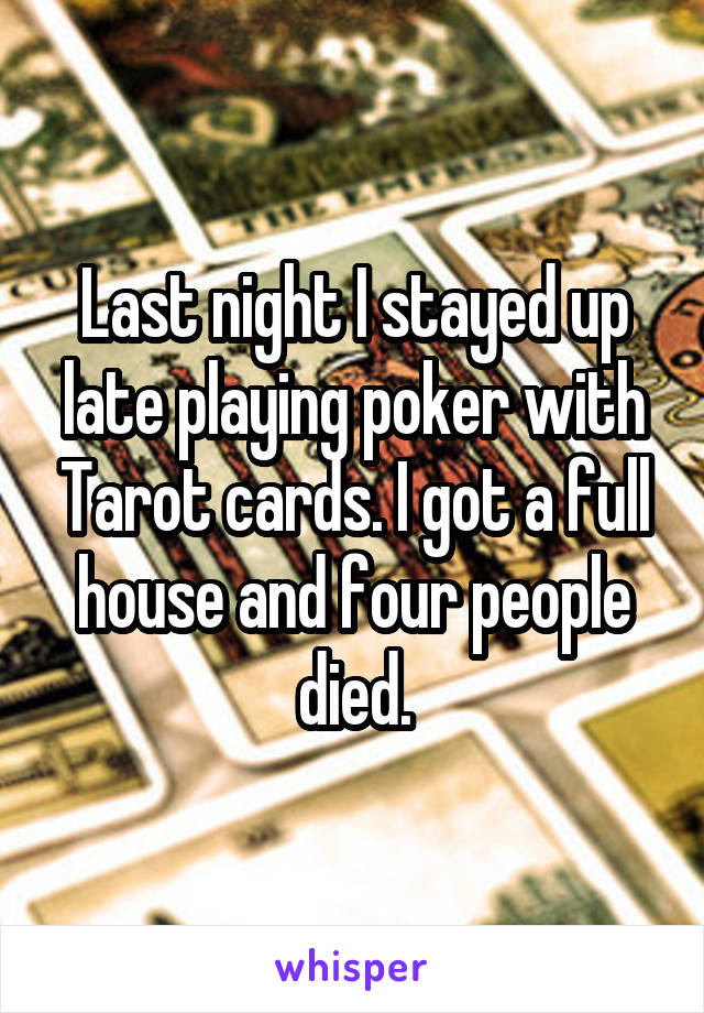 Last night I stayed up late playing poker with Tarot cards. I got a full house and four people died.