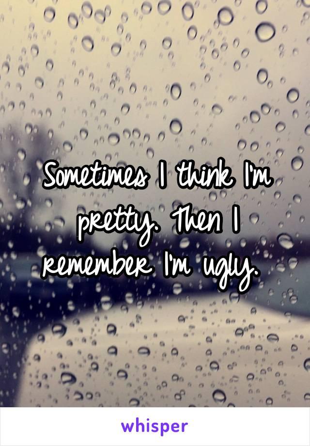 Sometimes I think I'm pretty. Then I remember I'm ugly.