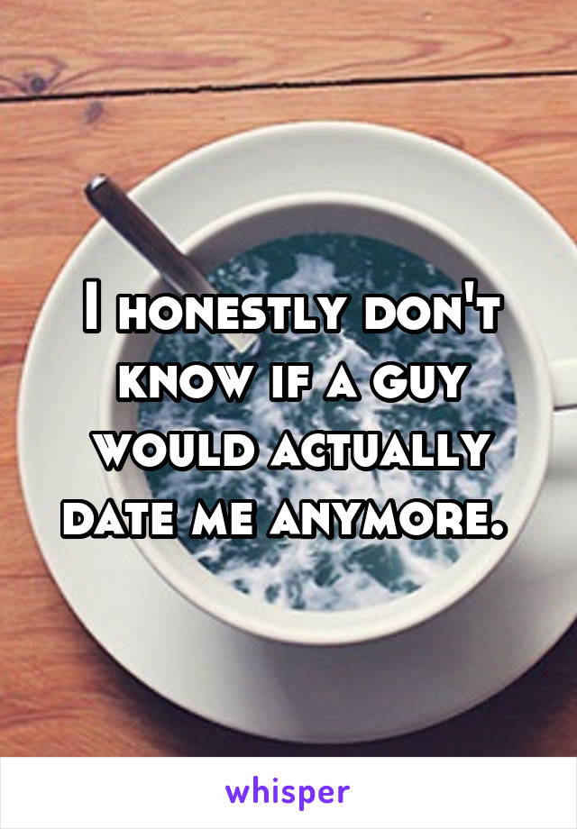 I honestly don't know if a guy would actually date me anymore.