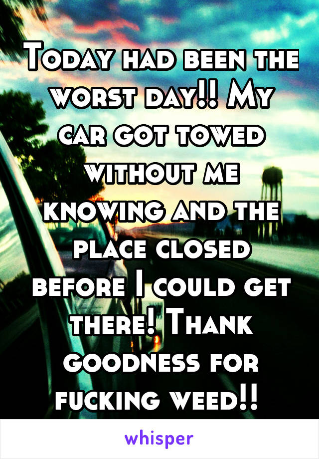 Today had been the worst day!! My car got towed without me knowing and the place closed before I could get there! Thank goodness for fucking weed!!