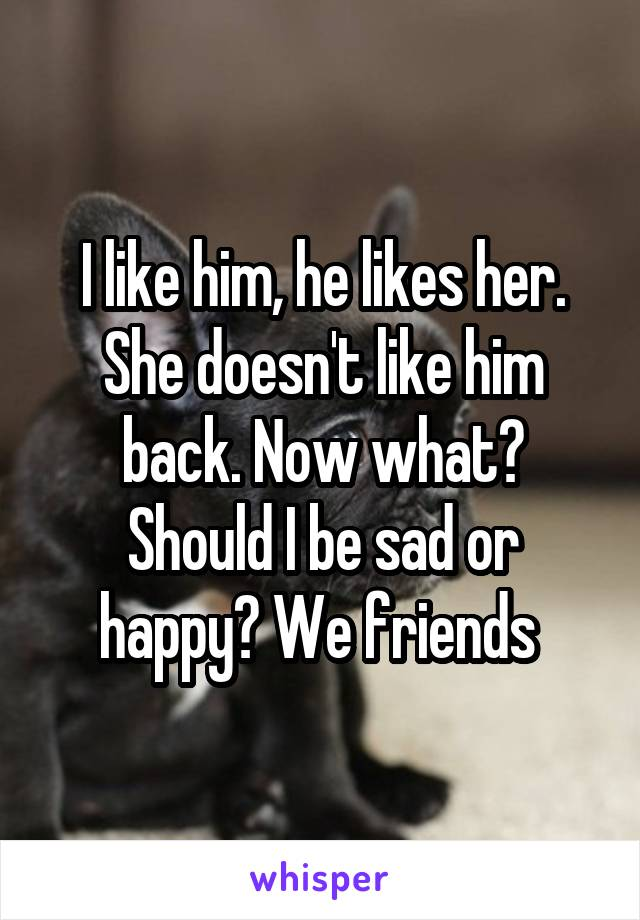 I like him, he likes her. She doesn't like him back. Now what? Should I be sad or happy? We friends