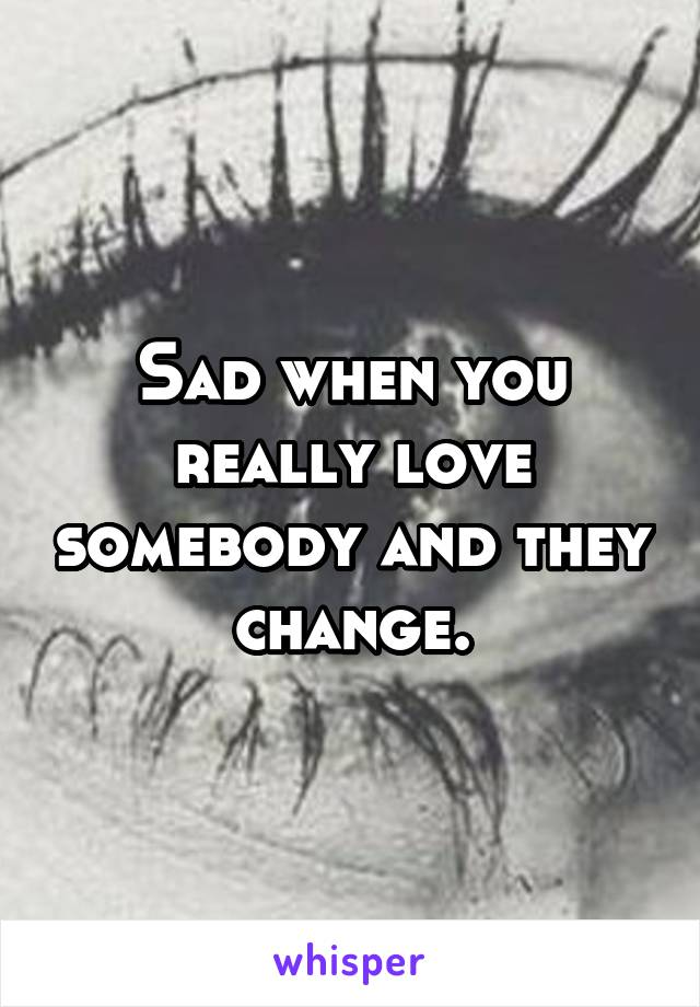 Sad when you really love somebody and they change.