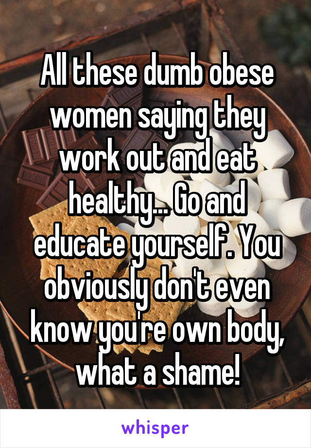 All these dumb obese women saying they work out and eat healthy... Go and educate yourself. You obviously don't even know you're own body, what a shame!