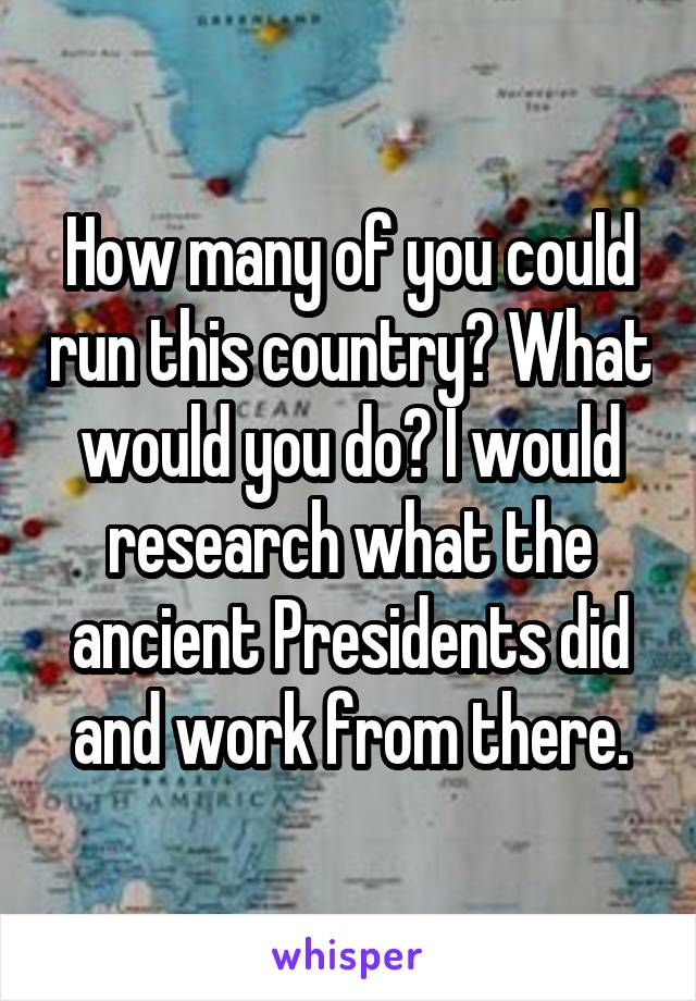 How many of you could run this country? What would you do? I would research what the ancient Presidents did and work from there.