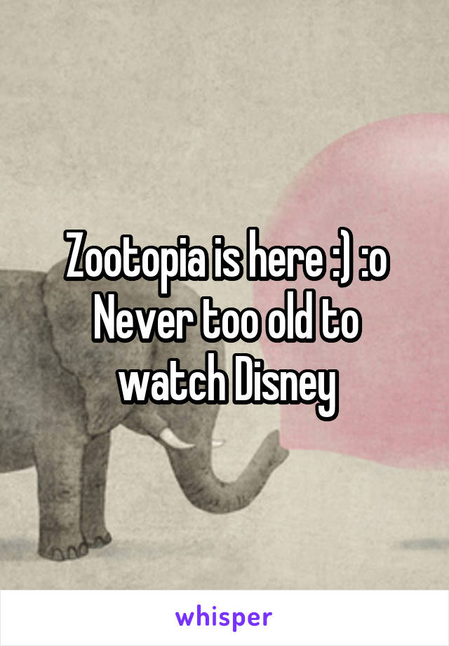 Zootopia is here :) :o Never too old to watch Disney