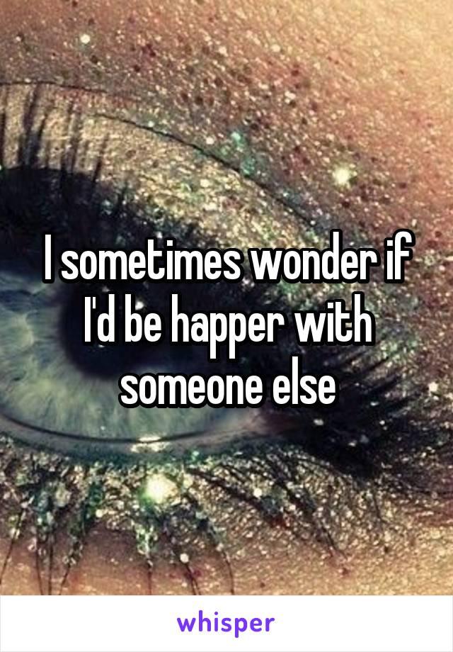 I sometimes wonder if I'd be happer with someone else