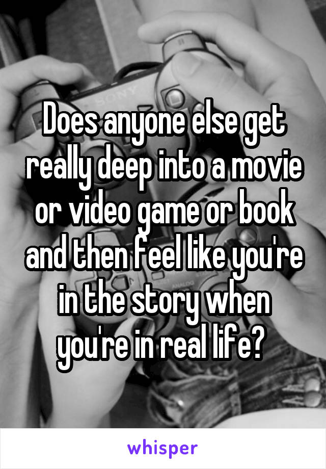 Does anyone else get really deep into a movie or video game or book and then feel like you're in the story when you're in real life?