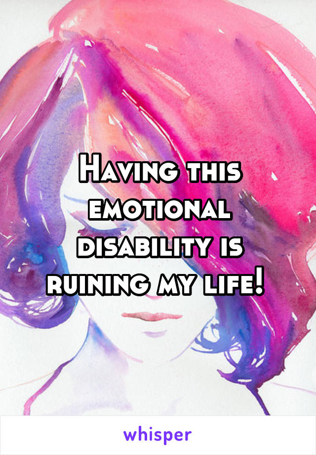 Having this emotional disability is ruining my life!