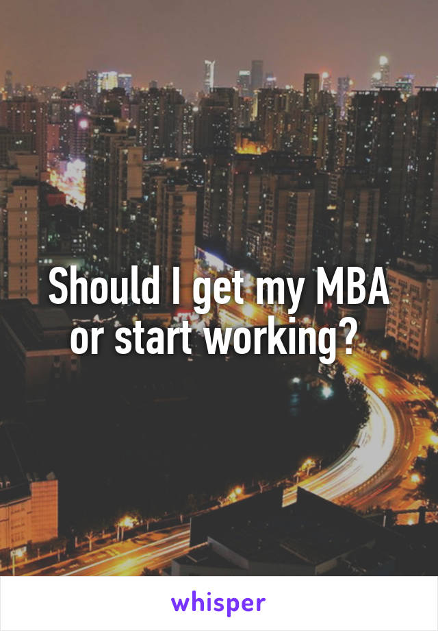Should I get my MBA or start working?