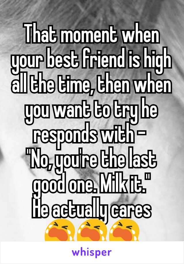 "That moment when your best friend is high all the time, then when you want to try he responds with -  ""No, you're the last good one. Milk it."" He actually cares 😭😭😭"