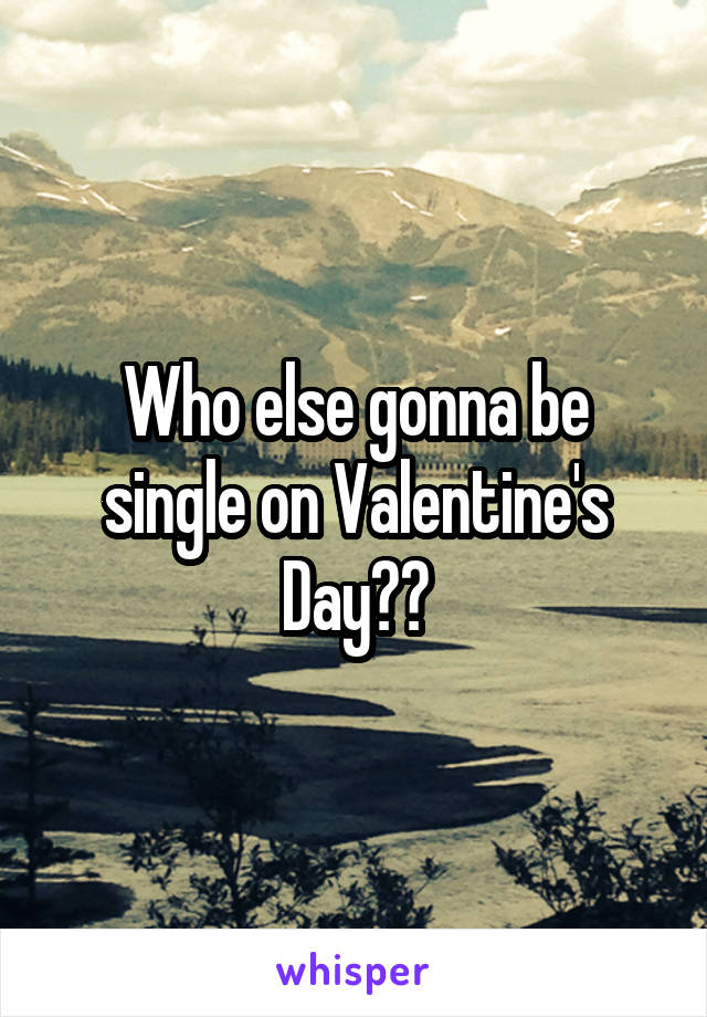 Who else gonna be single on Valentine's Day??