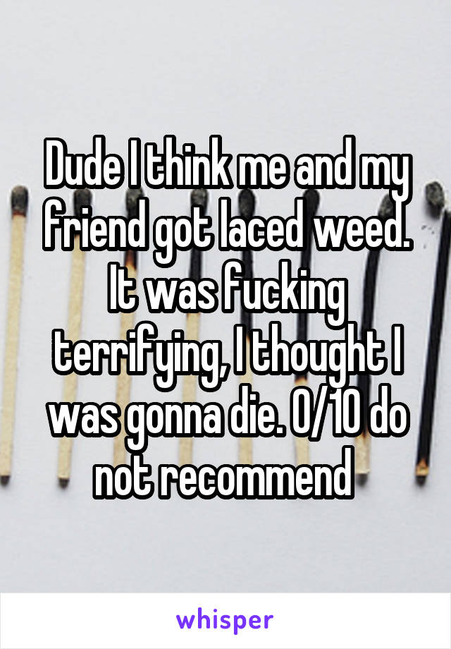 Dude I think me and my friend got laced weed. It was fucking terrifying, I thought I was gonna die. 0/10 do not recommend