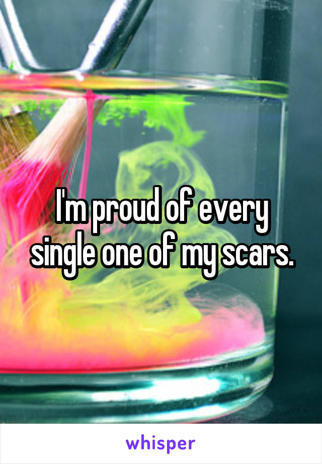 I'm proud of every single one of my scars.