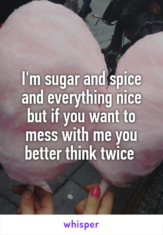 I'm sugar and spice and everything nice but if you want to mess with me you better think twice