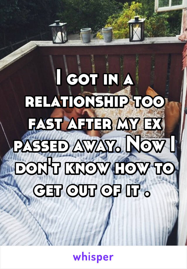 I got in a relationship too fast after my ex passed away. Now I don't know how to get out of it .