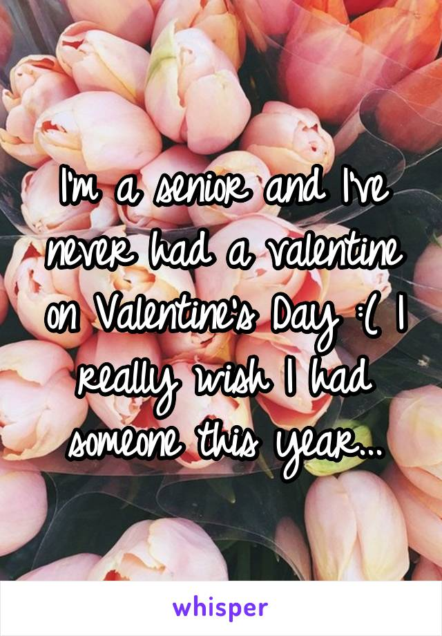 I'm a senior and I've never had a valentine on Valentine's Day :( I really wish I had someone this year...