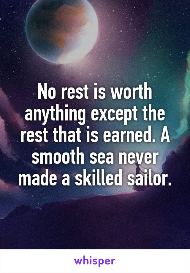 No rest is worth anything except the rest that is earned. A smooth sea never made a skilled sailor.