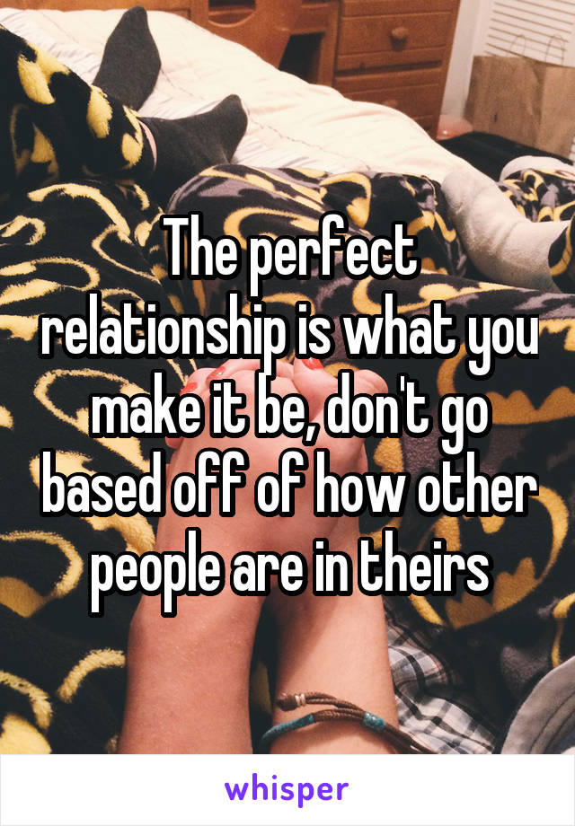 The perfect relationship is what you make it be, don't go based off of how other people are in theirs