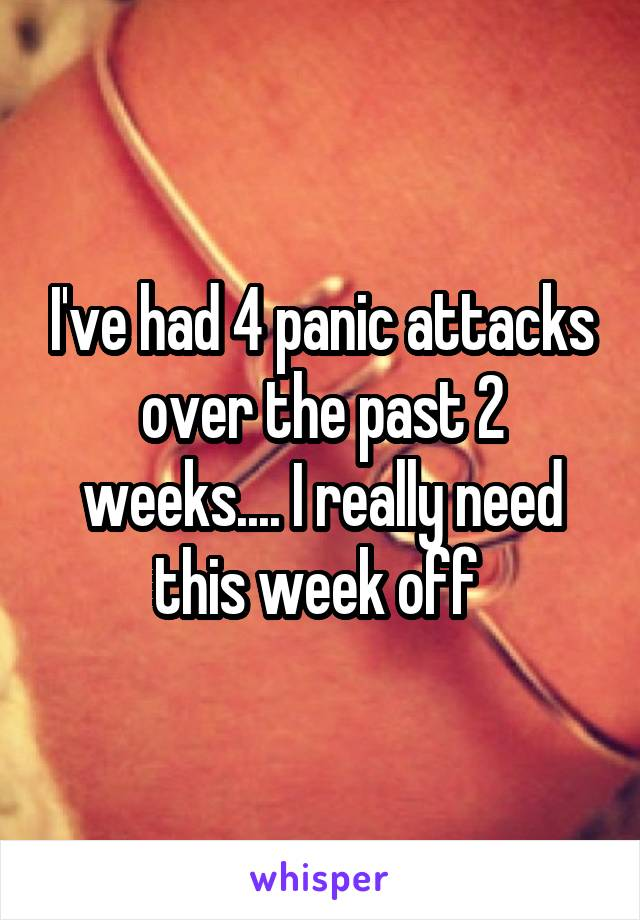 I've had 4 panic attacks over the past 2 weeks.... I really need this week off