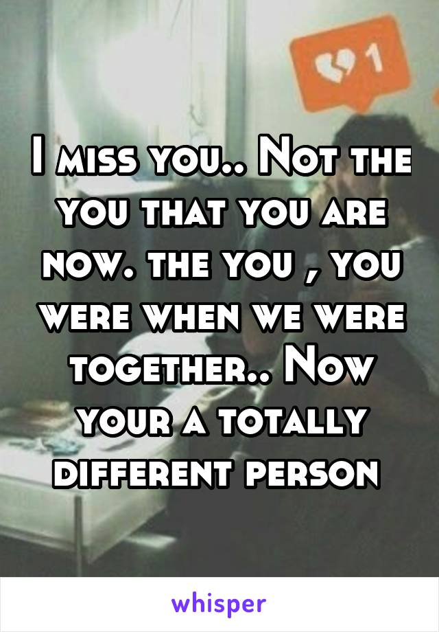 I miss you.. Not the you that you are now. the you , you were when we were together.. Now your a totally different person