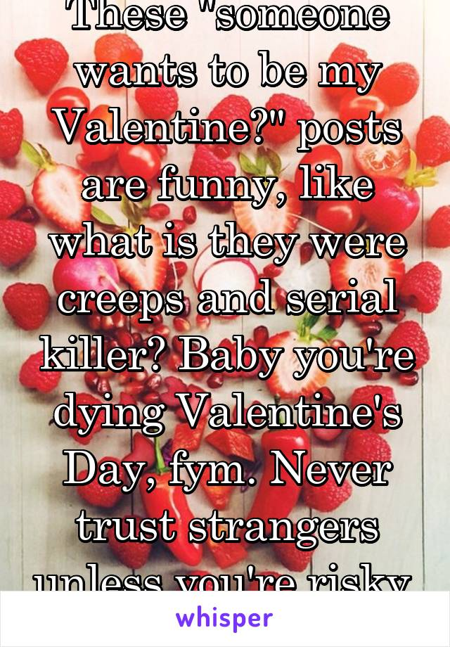 "These ""someone wants to be my Valentine?"" posts are funny, like what is they were creeps and serial killer? Baby you're dying Valentine's Day, fym. Never trust strangers unless you're risky."