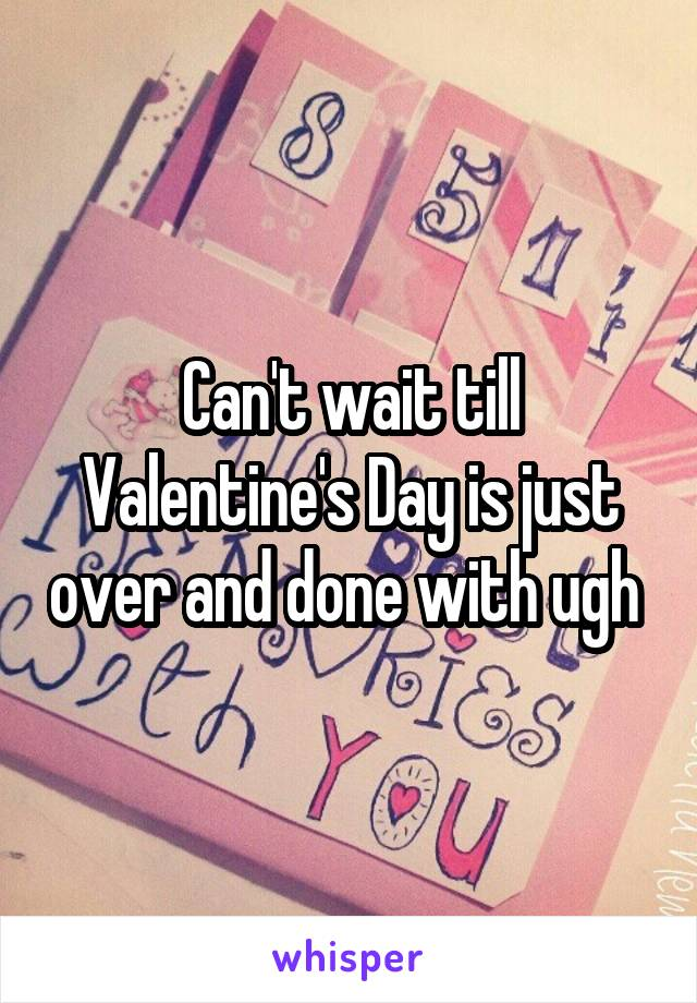 Can't wait till Valentine's Day is just over and done with ugh
