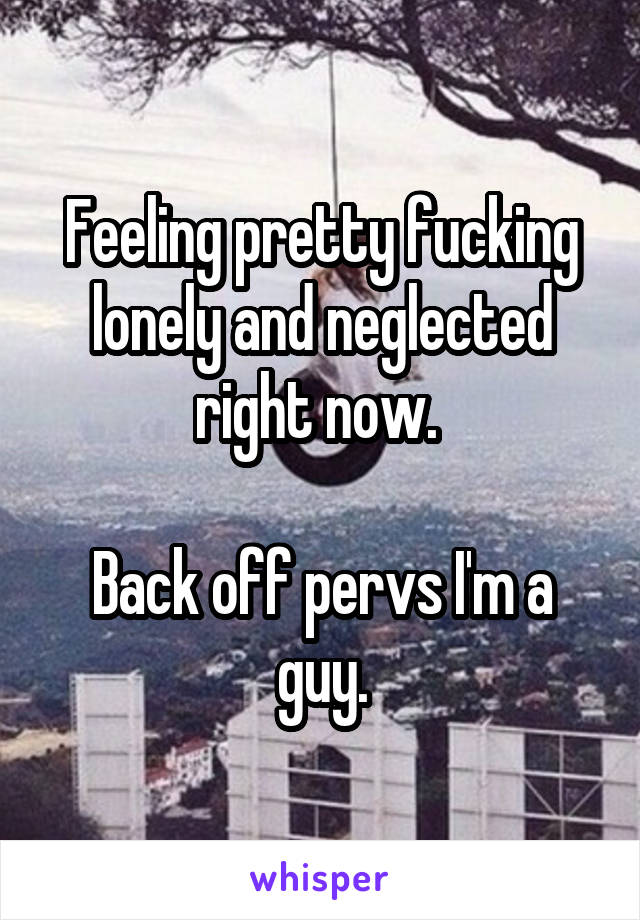 Feeling pretty fucking lonely and neglected right now.   Back off pervs I'm a guy.