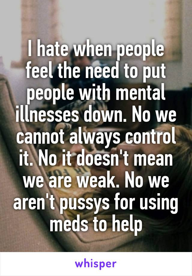 I hate when people feel the need to put people with mental illnesses down. No we cannot always control it. No it doesn't mean we are weak. No we aren't pussys for using meds to help