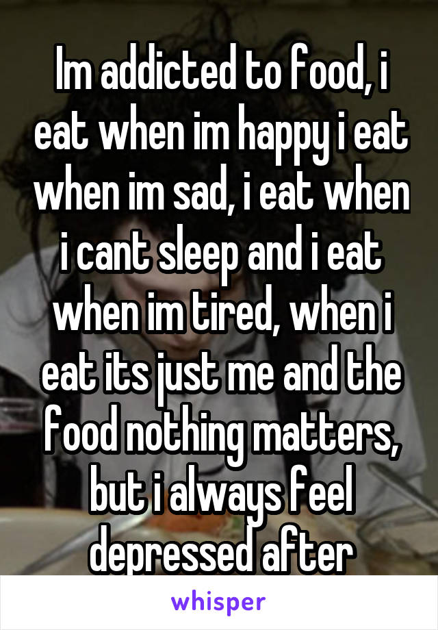 Im addicted to food, i eat when im happy i eat when im sad, i eat when i cant sleep and i eat when im tired, when i eat its just me and the food nothing matters, but i always feel depressed after