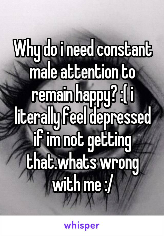 Why do i need constant male attention to remain happy? :( i literally feel depressed if im not getting that.whats wrong with me :/